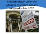 problems began when the subprime mortgage industry collapsed in late 2007