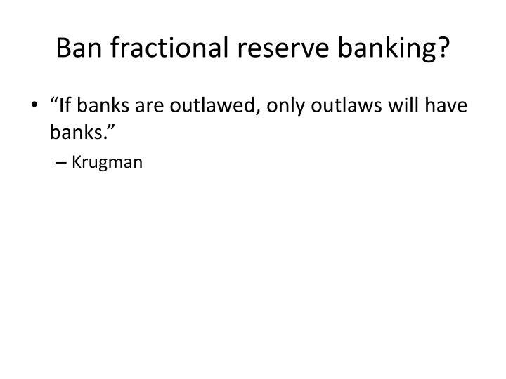 Ban fractional reserve banking?
