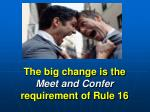 the big change is the meet and confer requirement of rule 16
