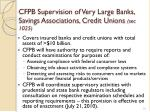 cfpb supervision of very large banks savings associations credit unions sec 1025