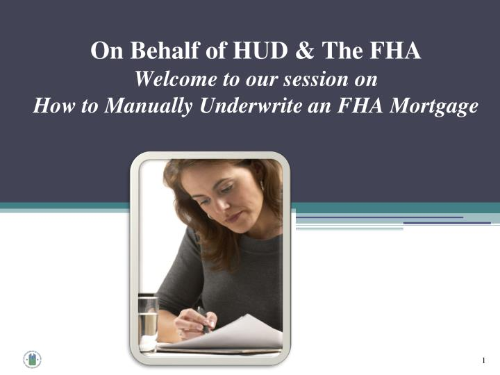 on behalf of hud the fha welcome to our session on how to manually underwrite an fha mortgage n.