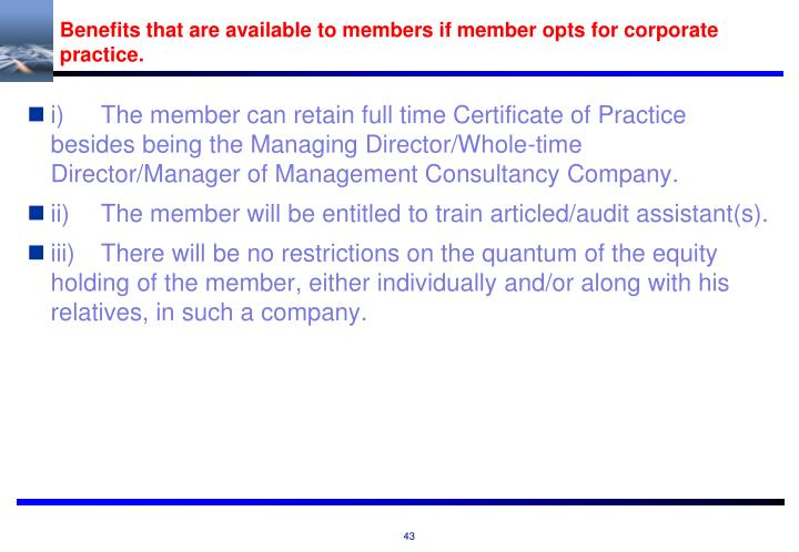 Benefits that are available to members if member opts for corporate practice.