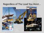 regardless of the load you hoist