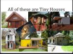 all of these are tiny houses
