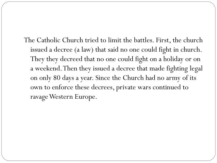 The Catholic Church tried to limit the battles. First, the church issued a decree (a law) that said no one could fight in church. They
