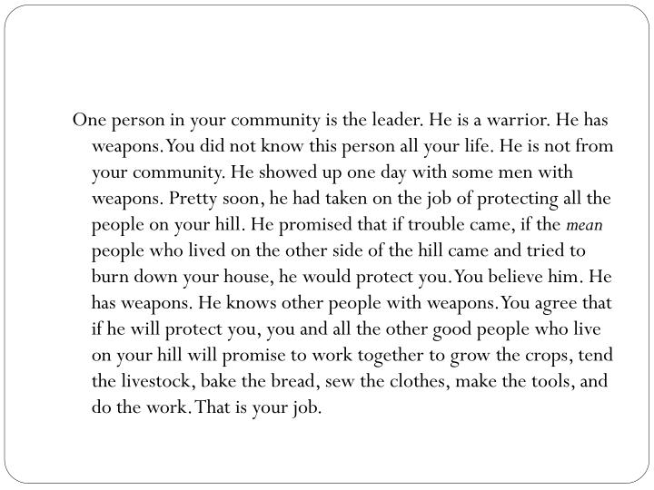 One person in your community is the leader. He is a warrior. He has weapons. You did not know this person all your life. He is not from your community. He showed up one day with some men with weapons. Pretty soon, he had taken on the job of protecting all the people on your hill. He promised that if trouble came, if the