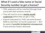 what if i used a fake name or social security number to get a license