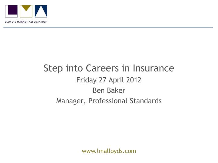 step into careers in insurance friday 27 april 2012 ben baker manager professional standards n.