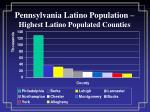 pennsylvania latino population highest latino populated counties