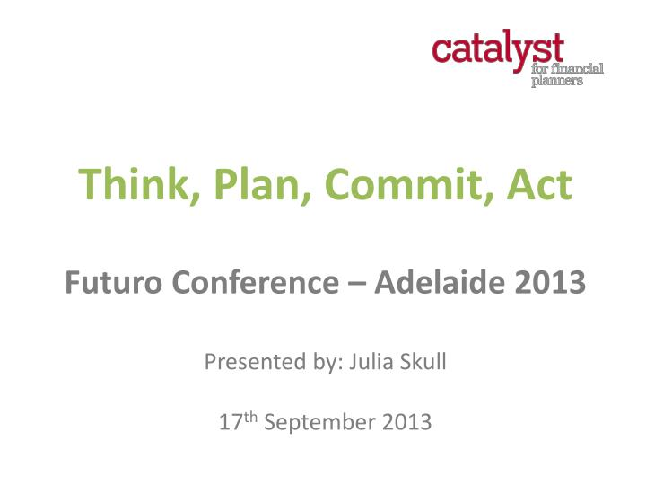 think plan commit act futuro conference adelaide 2013 presented by julia skull 17 th september 2013 n.