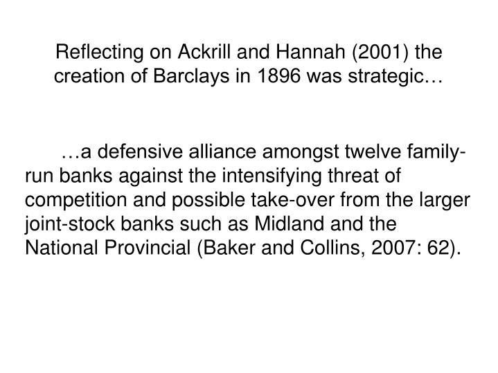 Reflecting on Ackrill and Hannah (2001) the creation of Barclays in 1896 was strategic…