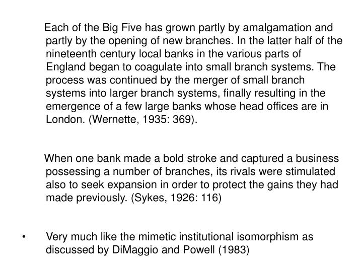 Each of the Big Five has grown partly by amalgamation and partly by the opening of new branches. In the latter half of the nineteenth century local banks in the various parts of England began to coagulate into small branch systems. The process was continued by the merger of small branch systems into larger branch systems, finally resulting in the emergence of a few large banks whose head offices are in London. (Wernette, 1935: 369).