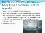 realize that you are a spiritual being living a human life not the opposite