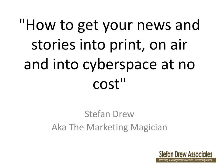 how to get your news and stories into print on air and into cyberspace at no cost n.