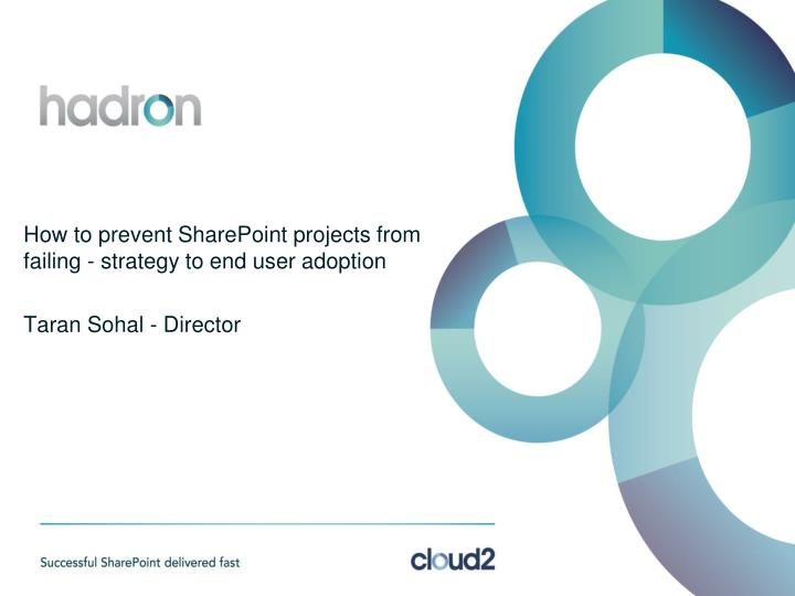how to prevent sharepoint projects from failing strategy to end user adoption taran sohal director n.