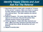 identify happy clients and just ask for the referral
