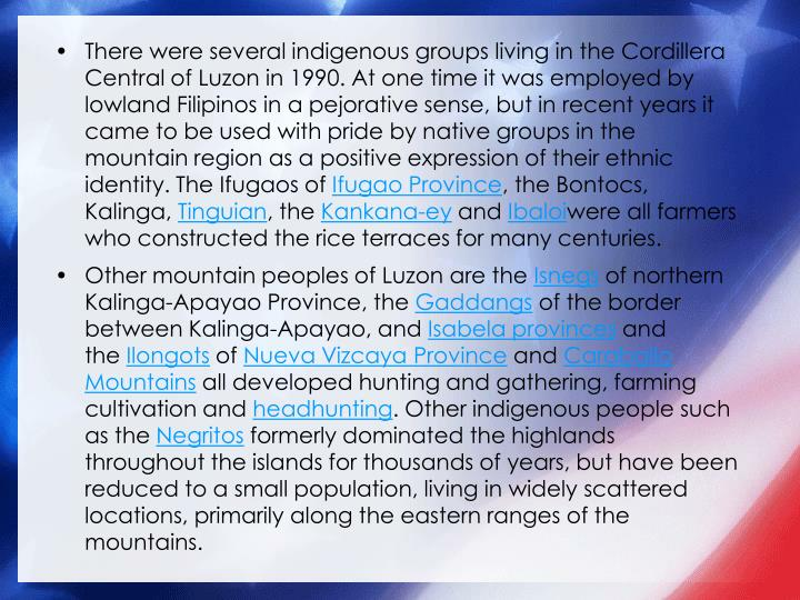 There were several indigenous groups living in the Cordillera Central of Luzon in 1990. At one time it was employed by lowland Filipinos in a pejorative sense, but in recent years it came to be used with pride by native groups in the mountain region as a positive expression of their ethnic identity. The