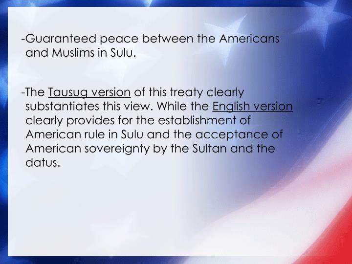 -Guaranteed peace between the Americans and Muslims in Sulu.