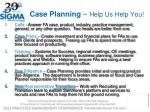 case planning help us help you