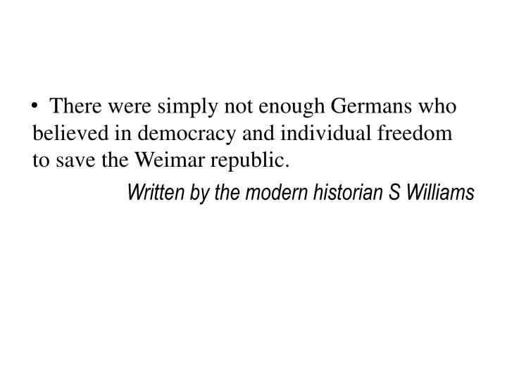 There were simply not enough Germans who believed in democracy and individual freedom to save the Weimar republic.