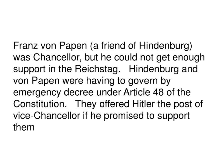 Franz von Papen (a friend of Hindenburg) was Chancellor, but he could not get enough support in the Reichstag.   Hindenburg and von Papen were having to govern by emergency decree under Article 48 of the Constitution.   They offered Hitler the post of vice-Chancellor if he promised to support them