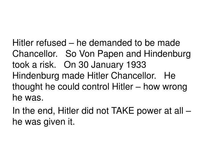 Hitler refused – he demanded to be made Chancellor.   So Von Papen and Hindenburg took a risk.   On 30 January 1933 Hindenburg made Hitler Chancellor.   He thought he could control Hitler – how wrong he was.