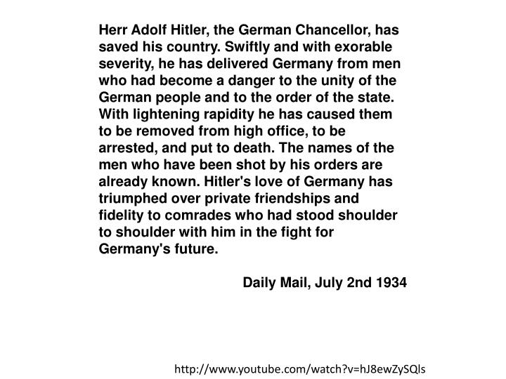 Herr Adolf Hitler, the German Chancellor, has saved his country. Swiftly and with exorable severity, he has delivered Germany from men who had become a danger to the unity of the German people and to the order of the state. With lightening rapidity he has caused them to be removed from high office, to be arrested, and put to death.