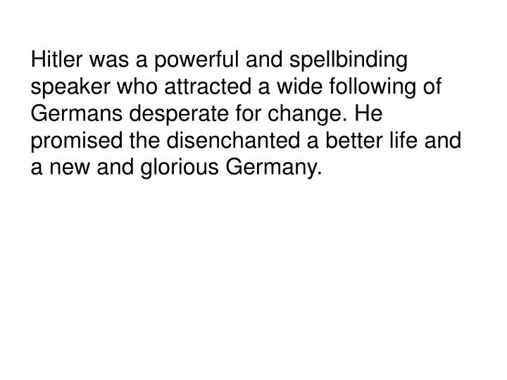 Hitler was a powerful and spellbinding speaker who attracted a wide following of Germans desperate for change. He promised the disenchanted a better life and a new and glorious Germany.