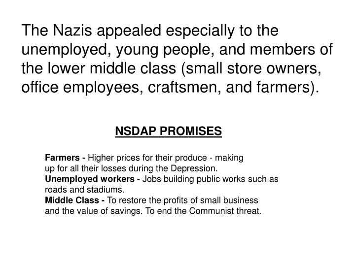 The Nazis appealed especially to the unemployed, young people, and members of the lower middle class (small store owners, office employees, craftsmen, and farmers).