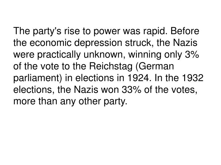 The party's rise to power was rapid. Before the economic depression struck, the Nazis were practically unknown, winning only 3% of the vote to the Reichstag (German parliament) in elections in 1924. In the 1932 elections, the Nazis won 33% of the votes, more than any other party.