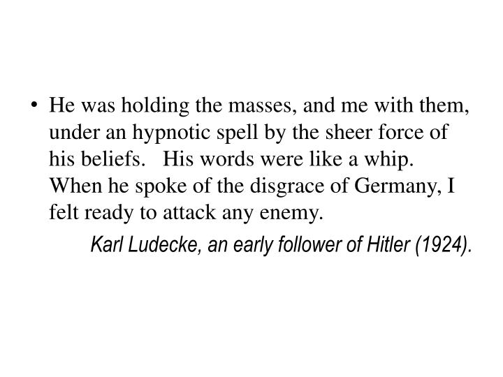 He was holding the masses, and me with them, under an hypnotic spell by the sheer force of his beliefs.   His words were like a whip.   When he spoke of the disgrace of Germany, I felt ready to attack any enemy.