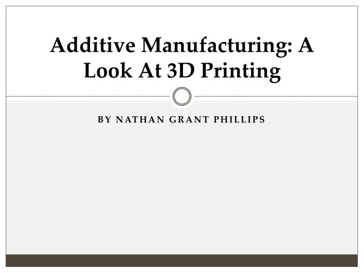 additive manufacturing a look at 3d printing n.