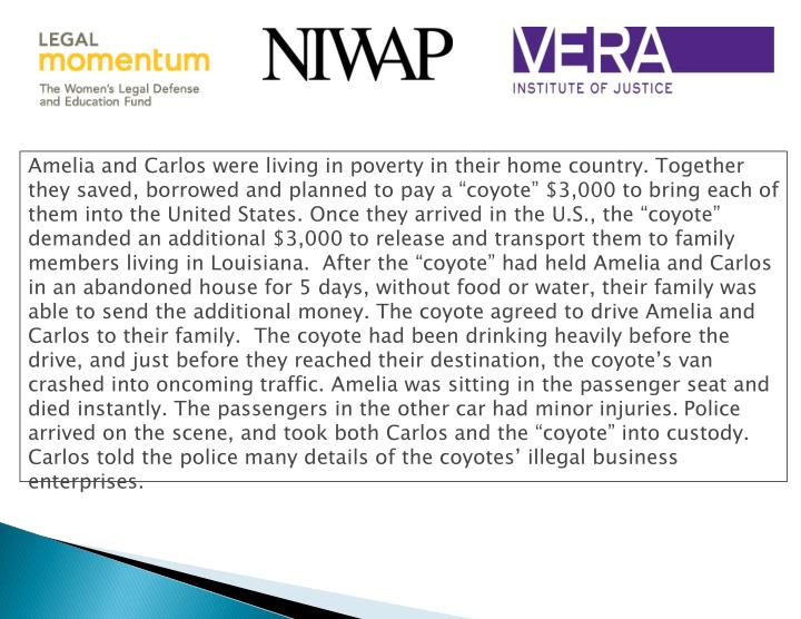 "Amelia and Carlos were living in poverty in their home country. Together they saved, borrowed and planned to pay a ""coyote"" $3,000 to bring each of them into the United States. Once they arrived in the U.S., the ""coyote"" demanded an additional $3,000 to release and transport them to family members living in Louisiana.  After the ""coyote"" had held Amelia and Carlos in an abandoned house for 5 days, without food or water, their family was able to send the additional money. The coyote agreed to drive Amelia and Carlos to their family.  The coyote had been drinking heavily before the drive, and just before they reached their destination, the coyote's van crashed into oncoming traffic. Amelia was sitting in the passenger seat and died instantly. The passengers in the other car had minor injuries."