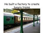 he built a factory to create luxury trains