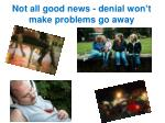 n ot all good news denial won t make problems go away