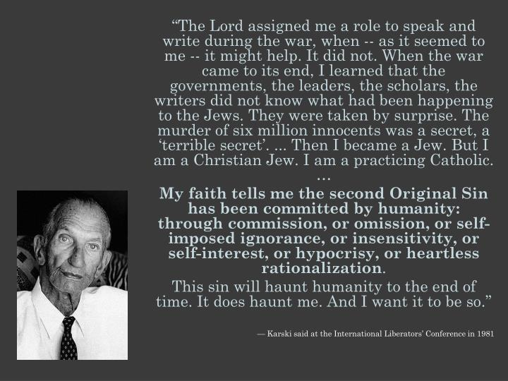 """""""The Lord assigned me a role to speak and write during the war, when -- as it seemed to me -- it might help. It did not. When the war came to its end, I learned that the governments, the leaders, the scholars, the writers did not know what had been happening to the Jews. They were taken by surprise. The murder of six million innocents was a secret, a 'terrible secret'. ... Then I became a Jew. But I am a Christian Jew. I am a practicing Catholic. …"""