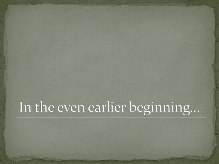 In the even earlier beginning…
