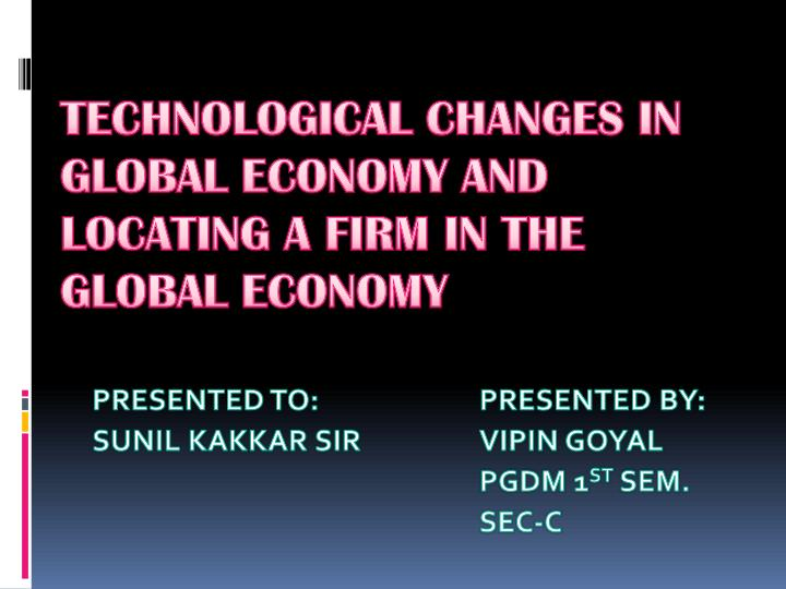 technological changes in global economy and locating a firm in the global economy n.