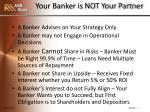 your banker is not your partner
