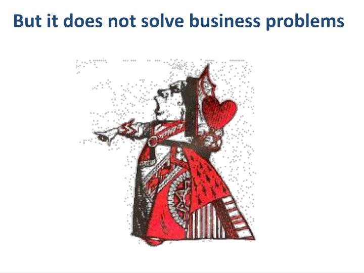 But it does not solve business problems