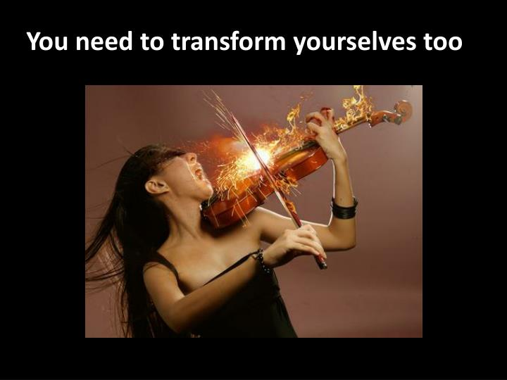 You need to transform yourselves too
