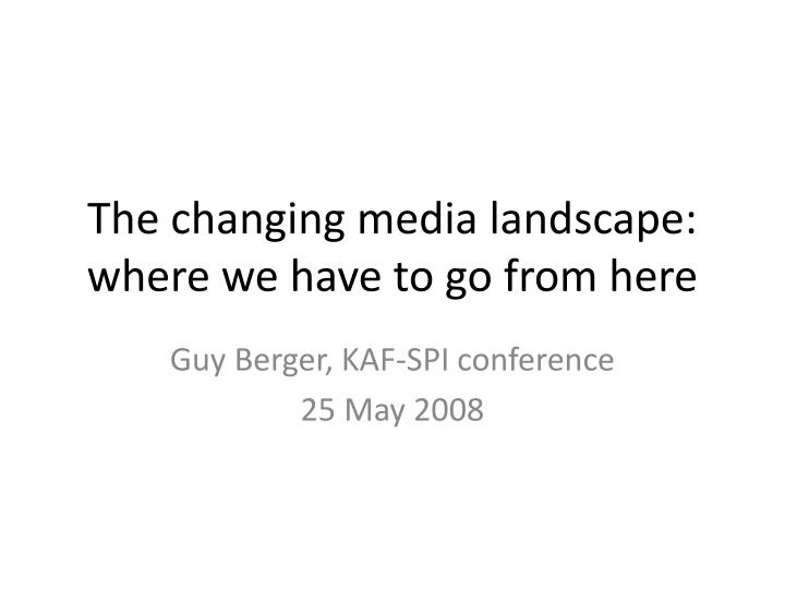 the changing media landscape where we have to go from here n.