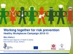 working together for risk prevention healthy workplaces campaign 2012 13