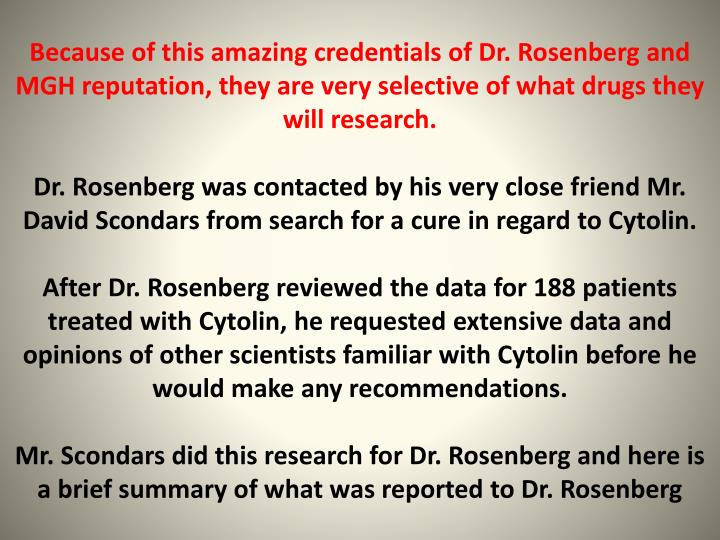 Because of this amazing credentials of Dr. Rosenberg and MGH reputation, they are very selective of what drugs they will research.