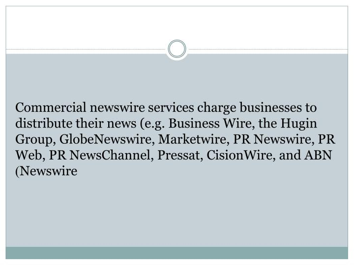 Commercial newswire services charge businesses to distribute their news (e.g. Business Wire, the