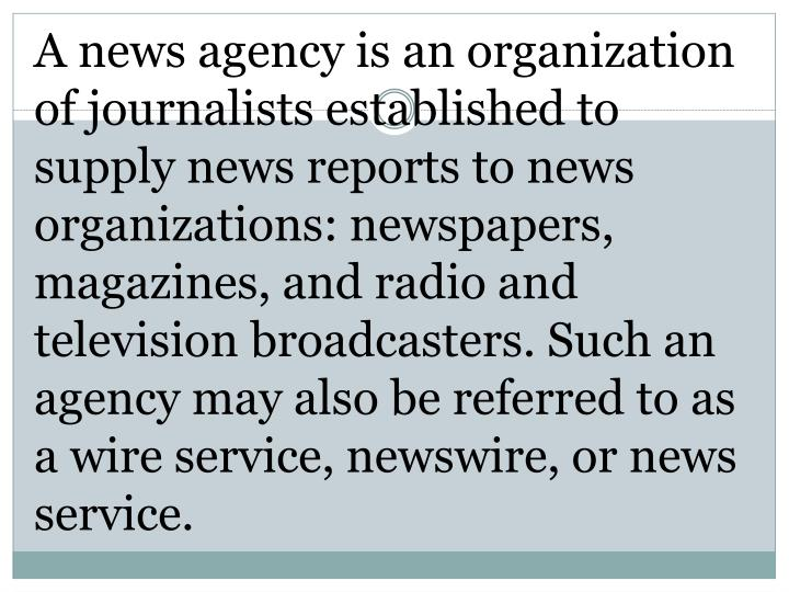 A news agency is an organization of journalists established to supply news reports to news organizations: newspapers, magazines, and radio and television broadcasters. Such an agency may also be referred to as a wire service, newswire, or news service.