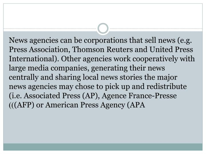 News agencies can be corporations that sell news (e.g. Press Association, Thomson Reuters and United Press International). Other agencies work cooperatively with large media companies, generating their news centrally and sharing local news stories the major news agencies may chose to pick up and redistribute (i.e. Associated Press (AP),