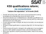 ks5 qualifications reform no consultation restore the reputation of a levels sos