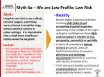myth 6a we are low profile low risk