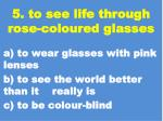 5 to see life through rose coloured glasses